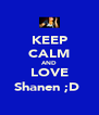 KEEP CALM AND LOVE Shanen ;D  - Personalised Poster A4 size