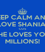KEEP CALM AND  LOVE SHANIA  COS SHE LOVES YOU MILLIONS! - Personalised Poster A4 size