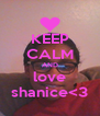 KEEP CALM AND love shanice<3 - Personalised Poster A4 size