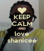 KEEP CALM AND love shanicee - Personalised Poster A4 size