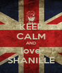 KEEP CALM AND love SHANILLE - Personalised Poster A4 size