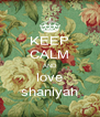 KEEP CALM AND love shaniyah - Personalised Poster A4 size
