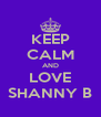 KEEP CALM AND LOVE SHANNY B - Personalised Poster A4 size