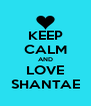 KEEP CALM AND LOVE SHANTAE - Personalised Poster A4 size
