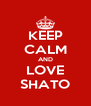 KEEP CALM AND LOVE SHATO - Personalised Poster A4 size