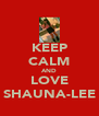 KEEP CALM AND LOVE SHAUNA-LEE - Personalised Poster A4 size
