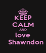 KEEP CALM AND love    Shawndon - Personalised Poster A4 size