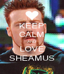 KEEP CALM AND LOVE SHEAMUS - Personalised Poster A4 size