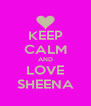 KEEP CALM AND LOVE SHEENA - Personalised Poster A4 size