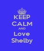 KEEP CALM AND Love Shelby - Personalised Poster A4 size