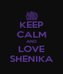 KEEP CALM AND LOVE SHENIKA - Personalised Poster A4 size
