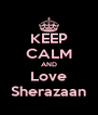 KEEP CALM AND Love Sherazaan - Personalised Poster A4 size