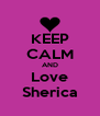 KEEP CALM AND Love Sherica - Personalised Poster A4 size
