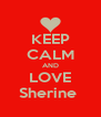 KEEP CALM AND LOVE Sherine  - Personalised Poster A4 size