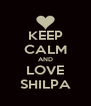 KEEP CALM AND LOVE SHILPA - Personalised Poster A4 size