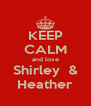 KEEP CALM and love Shirley  & Heather - Personalised Poster A4 size