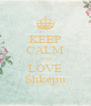 KEEP CALM AND LOVE Shkepu - Personalised Poster A4 size