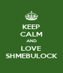 KEEP CALM AND LOVE SHMEBULOCK - Personalised Poster A4 size