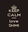 KEEP CALM AND love SHMI - Personalised Poster A4 size