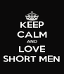 KEEP CALM AND LOVE SHORT MEN - Personalised Poster A4 size