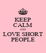 KEEP CALM AND LOVE SHORT PEOPLE - Personalised Poster A4 size
