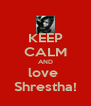 KEEP CALM AND love  Shrestha! - Personalised Poster A4 size