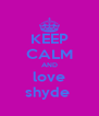 KEEP CALM AND love shyde  - Personalised Poster A4 size