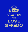 KEEP CALM AND LOVE SIFREDO - Personalised Poster A4 size