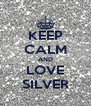 KEEP CALM AND LOVE SILVER - Personalised Poster A4 size