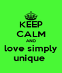 KEEP CALM AND love simply unique  - Personalised Poster A4 size