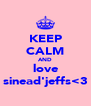 KEEP CALM AND love sinead'jeffs<3 - Personalised Poster A4 size