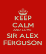 KEEP CALM AND LOVE  SIR ALEX FERGUSON - Personalised Poster A4 size