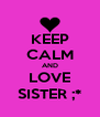 KEEP CALM AND LOVE SISTER ;* - Personalised Poster A4 size
