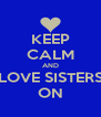 KEEP CALM AND LOVE SISTERS ON - Personalised Poster A4 size