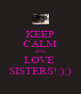 KEEP CALM AND LOVE  SISTERS!:);) - Personalised Poster A4 size