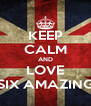 KEEP CALM AND LOVE SIX AMAZING - Personalised Poster A4 size