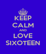KEEP CALM AND LOVE SIXOTEEN - Personalised Poster A4 size