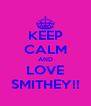 KEEP CALM AND LOVE SMITHEY!! - Personalised Poster A4 size