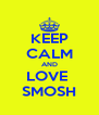 KEEP CALM AND LOVE  SMOSH - Personalised Poster A4 size