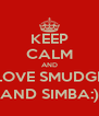 KEEP CALM AND  LOVE SMUDGE  AND SIMBA:) - Personalised Poster A4 size