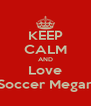 KEEP CALM AND Love Soccer Megan - Personalised Poster A4 size