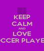 KEEP CALM AND LOVE SOCCER PLAYERS - Personalised Poster A4 size