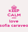 KEEP CALM AND love sofia caraveo - Personalised Poster A4 size