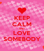 KEEP CALM AND LOVE SOMEBODY - Personalised Poster A4 size