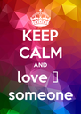 KEEP CALM AND love ❤  someone - Personalised Poster A4 size