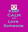 KEEP CALM AND Love  Someone. - Personalised Poster A4 size