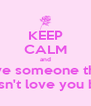 KEEP CALM and love someone that doesn't love you back - Personalised Poster A4 size
