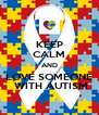 KEEP CALM AND LOVE SOMEONE  WITH AUTISM - Personalised Poster A4 size