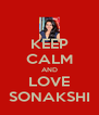 KEEP CALM AND LOVE SONAKSHI - Personalised Poster A4 size