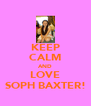KEEP CALM AND LOVE SOPH BAXTER! - Personalised Poster A4 size